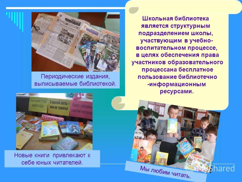 Периодические издания, выписываемые библиотекой. Мы любим читать. Новые книги привлекают к себе юных читателей. Школьная библиотека является структурным подразделением школы, участвующим в учебно- воспитательном процессе, в целях обеспечения права уч
