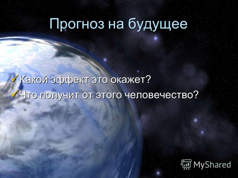 Прогноз на будущее Какой эффект это окажет? Какой эффект это окажет? Что получит от этого человечество? Что получит от этого человечество?