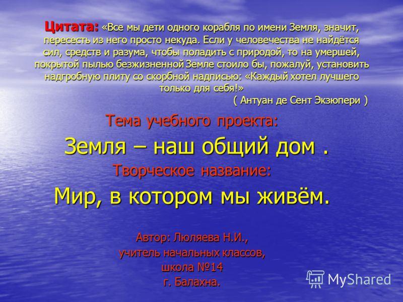 Цитата: «Все мы дети одного корабля по имени Земля, значит, пересесть из него просто некуда. Если у человечества не найдётся сил, средств и разума, чтобы поладить с природой, то на умершей, покрытой пылью безжизненной Земле стоило бы, пожалуй, устано