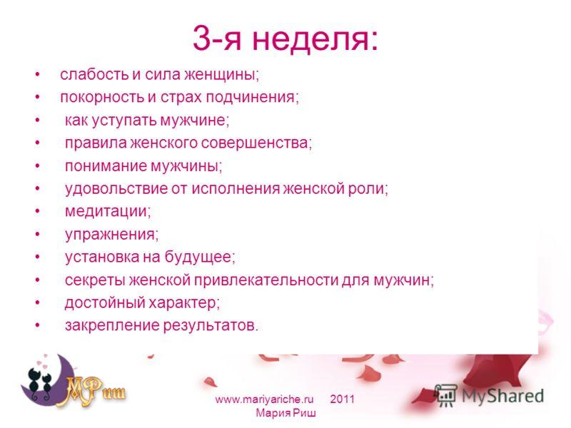 3-я неделя: слабость и сила женщины; покорность и страх подчинения; как уступать мужчине; правила женского совершенства; понимание мужчины; удовольствие от исполнения женской роли; медитации; упражнения; установка на будущее; секреты женской привлека