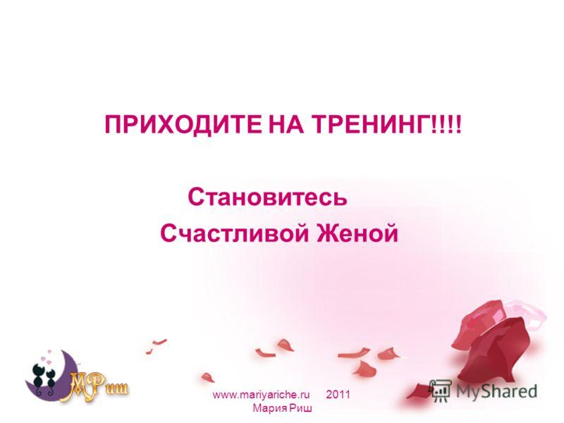 ПРИХОДИТЕ НА ТРЕНИНГ!!!! Становитесь Счастливой Женой www.mariyariche.ru 2011 Мария Риш