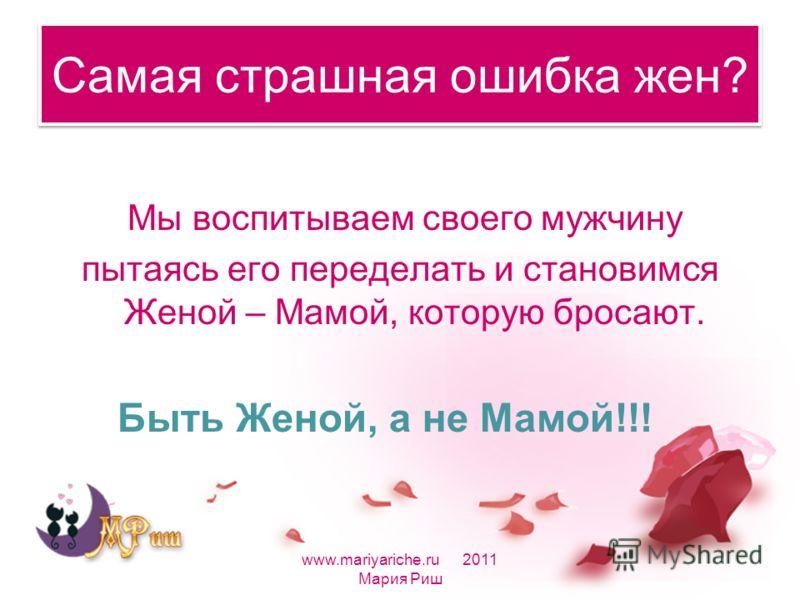 Самая страшная ошибка жен? Мы воспитываем своего мужчину пытаясь его переделать и становимся Женой – Мамой, которую бросают. Быть Женой, а не Мамой!!! www.mariyariche.ru 2011 Мария Риш