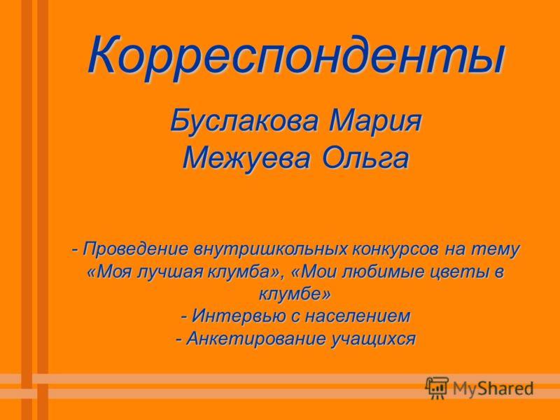 Корреспонденты Буслакова Мария Межуева Ольга - Проведение внутришкольных конкурсов на тему «Моя лучшая клумба», «Мои любимые цветы в клумбе» - Интервью с населением - Анкетирование учащихся