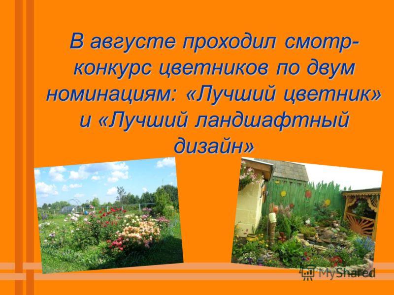 В августе проходил смотр- конкурс цветников по двум номинациям: «Лучший цветник» и «Лучший ландшафтный дизайн»