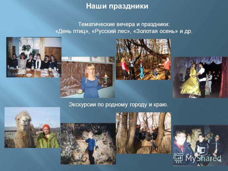 Наши праздники Экскурсии по родному городу и краю. Тематические вечера и праздники: «День птиц», «Русский лес», «Золотая осень» и др.