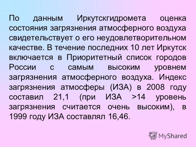 По данным Иркутскгидромета оценка состояния загрязнения атмосферного воздуха свидетельствует о его неудовлетворительном качестве. В течение последних 10 лет Иркутск включается в Приоритетный список городов России с самым высоким уровнем загрязнения а