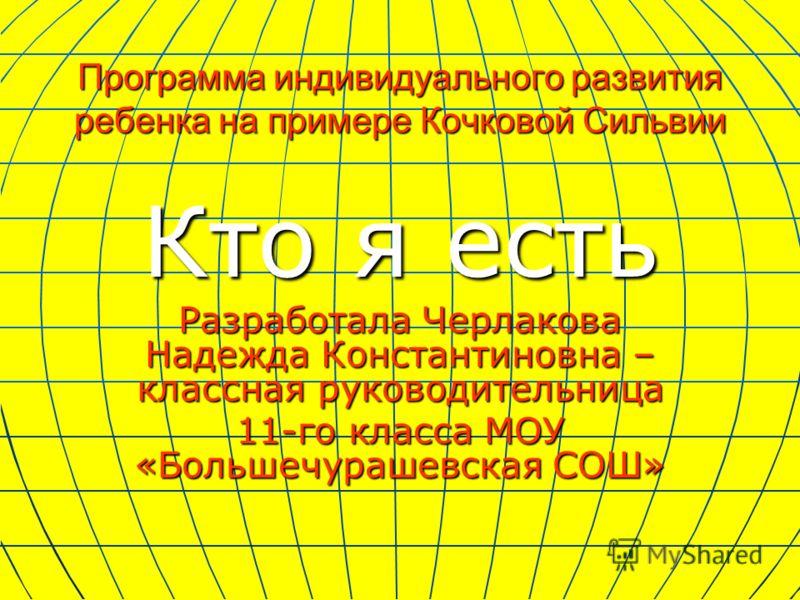 Программа индивидуального развития ребенка на примере Кочковой Сильвии Кто я есть Разработала Черлакова Надежда Константиновна – классная руководительница 11-го класса МОУ «Большечурашевская СОШ»