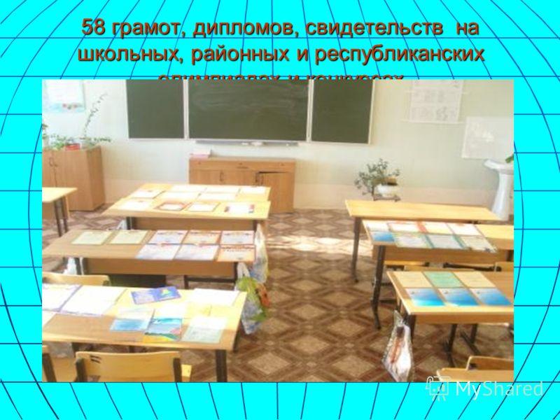 58 грамот, дипломов, свидетельств на школьных, районных и республиканских олимпиадах и конкурсах