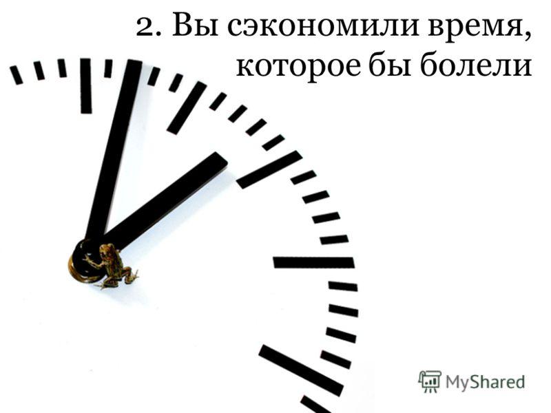 2. Вы сэкономили время, которое бы болели