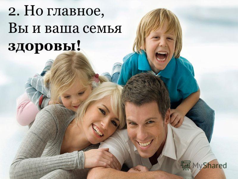 2. Но главное, Вы и ваша семья здоровы!