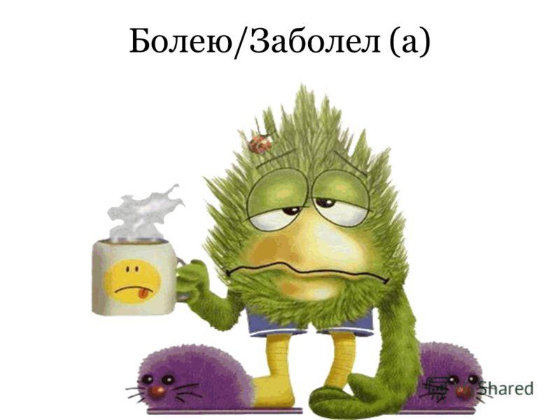 Болею/Заболел (а)