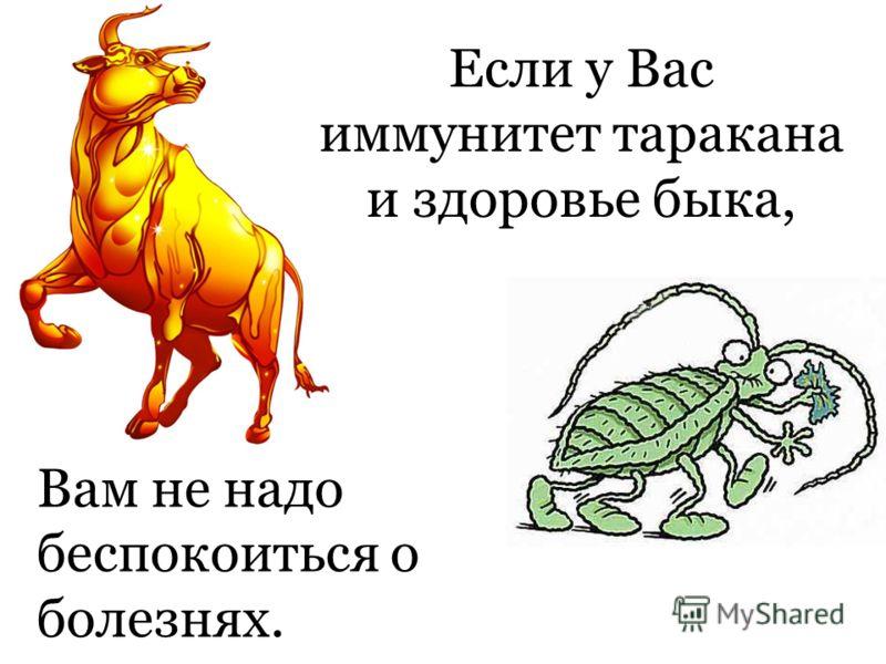 Если у Вас иммунитет таракана и здоровье быка, Вам не надо беспокоиться о болезнях.