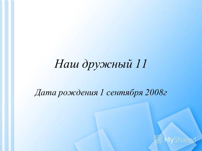 Наш дружный 11 Дата рождения 1 сентября 2008г