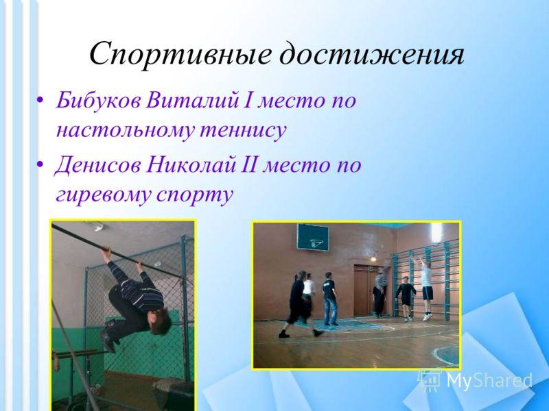 Спортивные достижения Бибуков Виталий I место по настольному теннису Денисов Николай II место по гиревому спорту