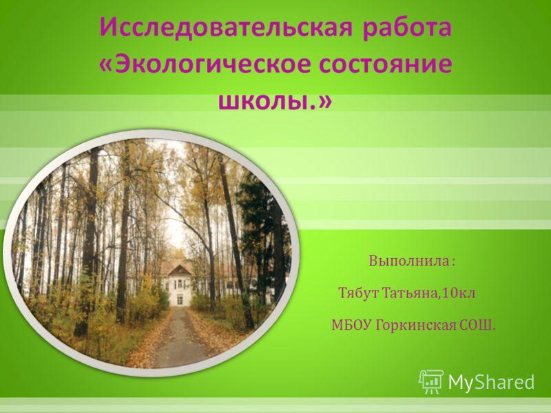 Выполнила : Тябут Татьяна,10 кл МБОУ Горкинская СОШ.