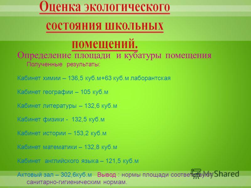 Определение площади и кубатуры помещения Полученные результаты: Кабинет химии – 136,5 куб.м+63 куб.м лаборантская Кабинет географии – 105 куб.м Кабинет литературы – 132,6 куб.м Кабинет физики - 132,5 куб.м Кабинет истории – 153,2 куб.м Кабинет матема