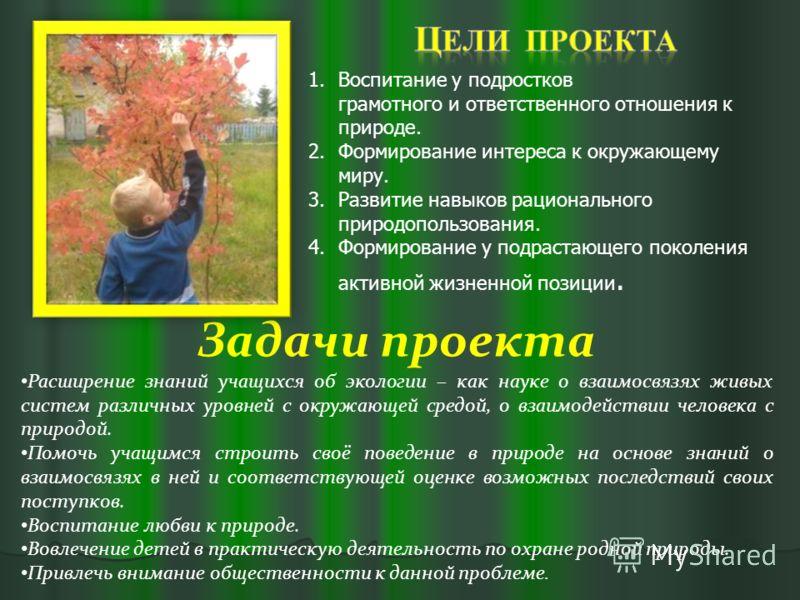1.Воспитание у подростков грамотного и ответственного отношения к природе. 2.Формирование интереса к окружающему миру. 3.Развитие навыков рационального природопользования. 4.Формирование у подрастающего поколения активной жизненной позиции. Задачи пр
