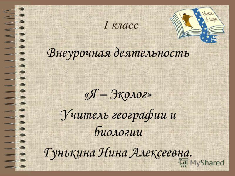 1 класс Внеурочная деятельность «Я – Эколог» Учитель географии и биологии Гунькина Нина Алексеевна.