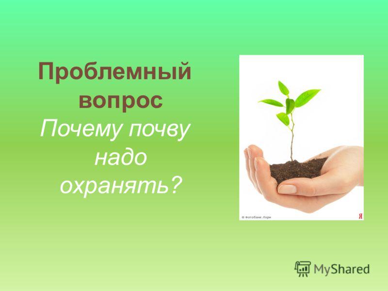 Проблемный вопрос Почему почву надо охранять?