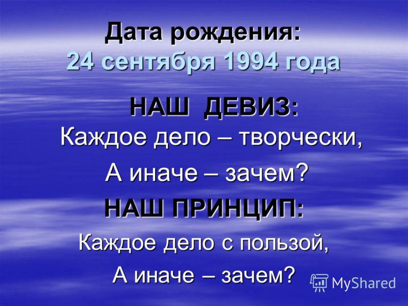 Дата рождения: 24 сентября 1994 года НАШ ДЕВИЗ: Каждое дело – творчески, НАШ ДЕВИЗ: Каждое дело – творчески, А иначе – зачем? А иначе – зачем? НАШ ПРИНЦИП: Каждое дело с пользой, А иначе – зачем?