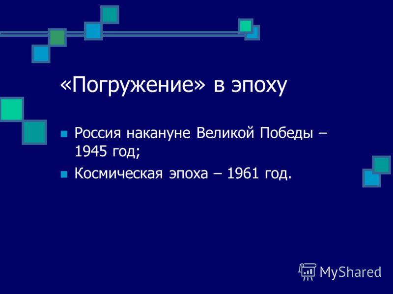 «Погружение» в эпоху Россия накануне Великой Победы – 1945 год; Космическая эпоха – 1961 год.