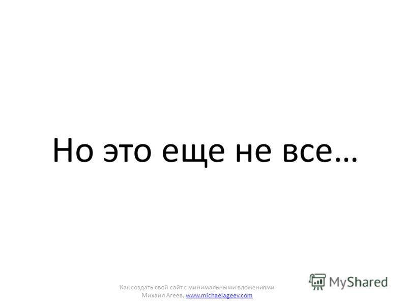 Но это еще не все… Как создать свой сайт с минимальными вложениями Михаил Агеев, www.michaelageev.comwww.michaelageev.com