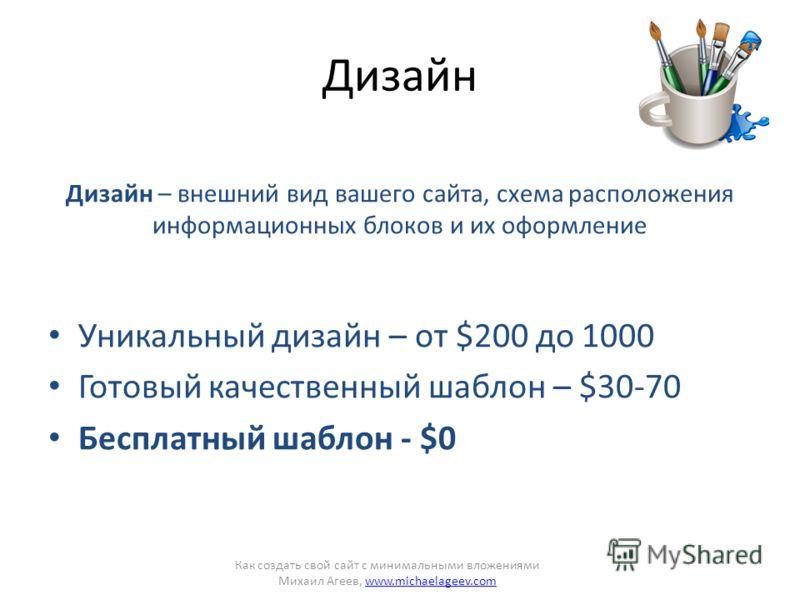 Дизайн Дизайн – внешний вид вашего сайта, схема расположения информационных блоков и их оформление Уникальный дизайн – от $200 до 1000 Готовый качественный шаблон – $30-70 Бесплатный шаблон - $0 Как создать свой сайт с минимальными вложениями Михаил