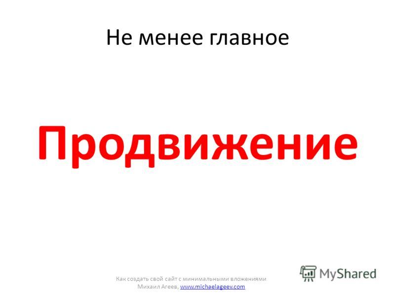 Не менее главное Продвижение Как создать свой сайт с минимальными вложениями Михаил Агеев, www.michaelageev.comwww.michaelageev.com