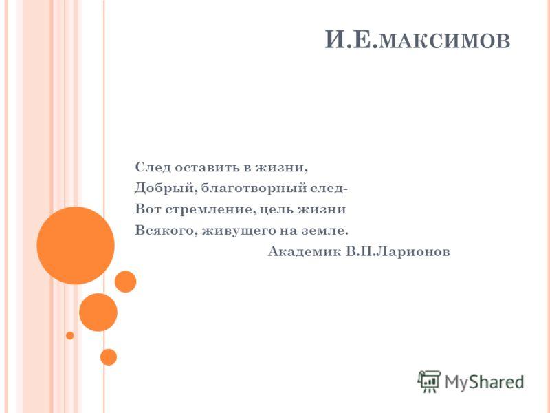 И.Е. МАКСИМОВ След оставить в жизни, Добрый, благотворный след- Вот стремление, цель жизни Всякого, живущего на земле. Академик В.П.Ларионов