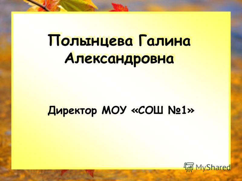 Полынцева Галина Александровна Директор МОУ «СОШ 1»