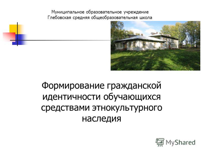 Муниципальное образовательное учреждение Глебовская средняя общеобразовательная школа Формирование гражданской идентичности обучающихся средствами этнокультурного наследия