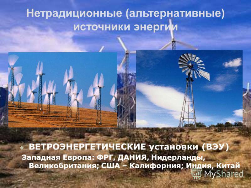Нетрадиционные (альтернативные) источники энергии ВЕТРОЭНЕРГЕТИЧЕСКИЕ установки (ВЭУ) Западная Европа: ФРГ, ДАНИЯ, Нидерланды, Великобритания; США – Калифорния; Индия, Китай