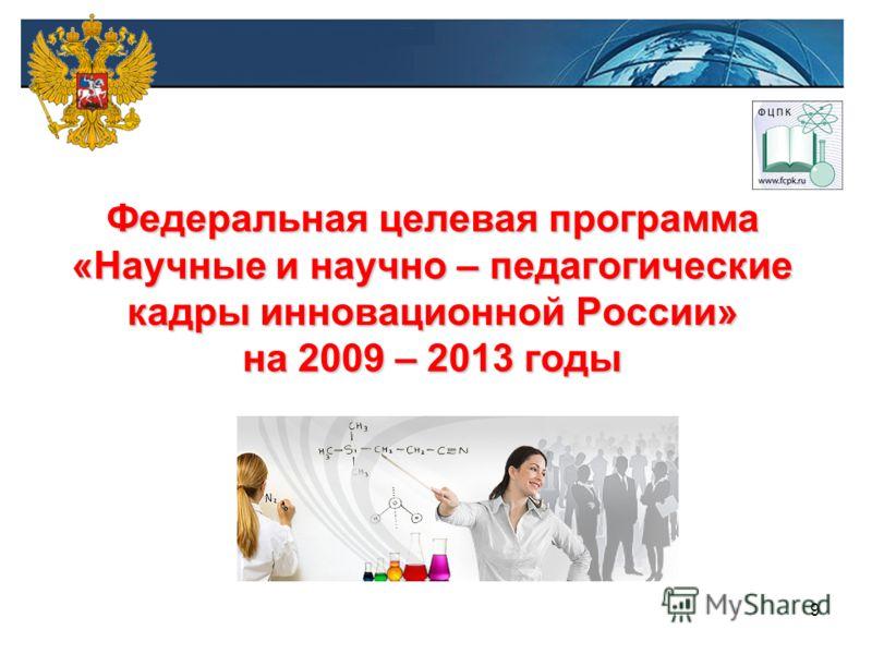 9 Федеральная целевая программа «Научные и научно – педагогические кадры инновационной России» на 2009 – 2013 годы