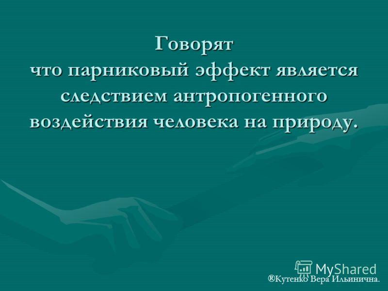 Говорят что парниковый эффект является следствием антропогенного воздействия человека на природу. ®Кутенко Вера Ильинична.