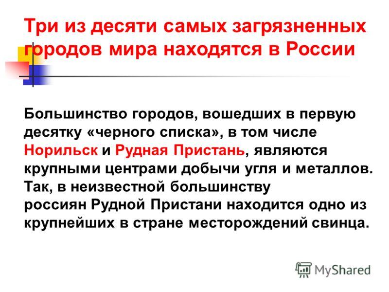 Три из десяти самых загрязненных городов мира находятся в России Большинство городов, вошедших в первую десятку «черного списка», в том числе Норильск и Рудная Пристань, являются крупными центрами добычи угля и металлов. Так, в неизвестной большинств