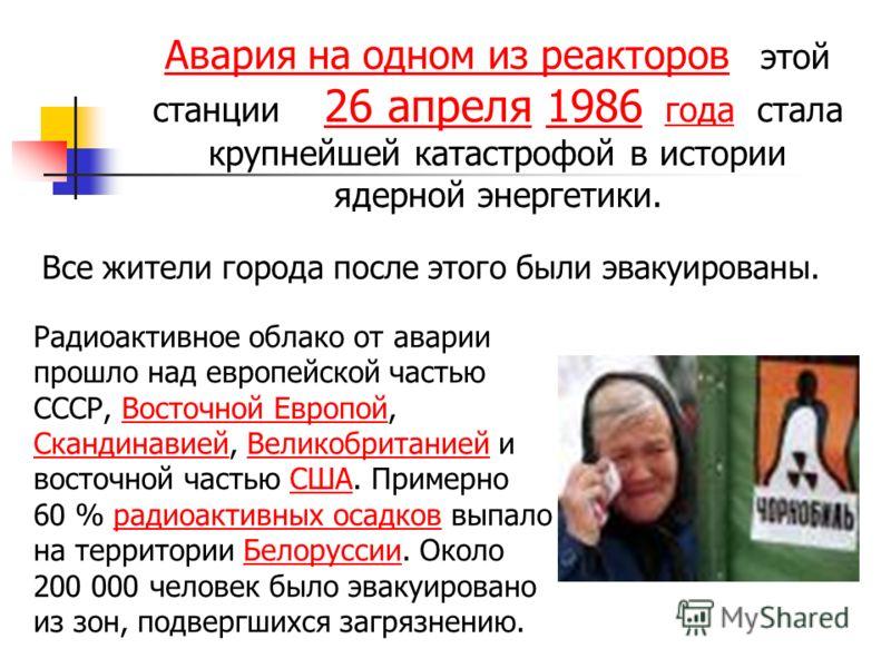 Авария на одном из реакторов Авария на одном из реакторов этой станции 26 апреля 1986 года стала крупнейшей катастрофой в истории ядерной энергетики. 26 апреля1986 Радиоактивное облако от аварии прошло над европейской частью СССР, Восточной Европой,