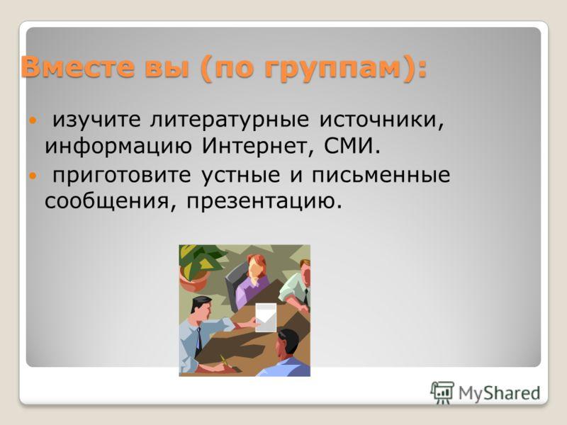 Вместе вы (по группам): изучите литературные источники, информацию Интернет, СМИ. приготовите устные и письменные сообщения, презентацию.