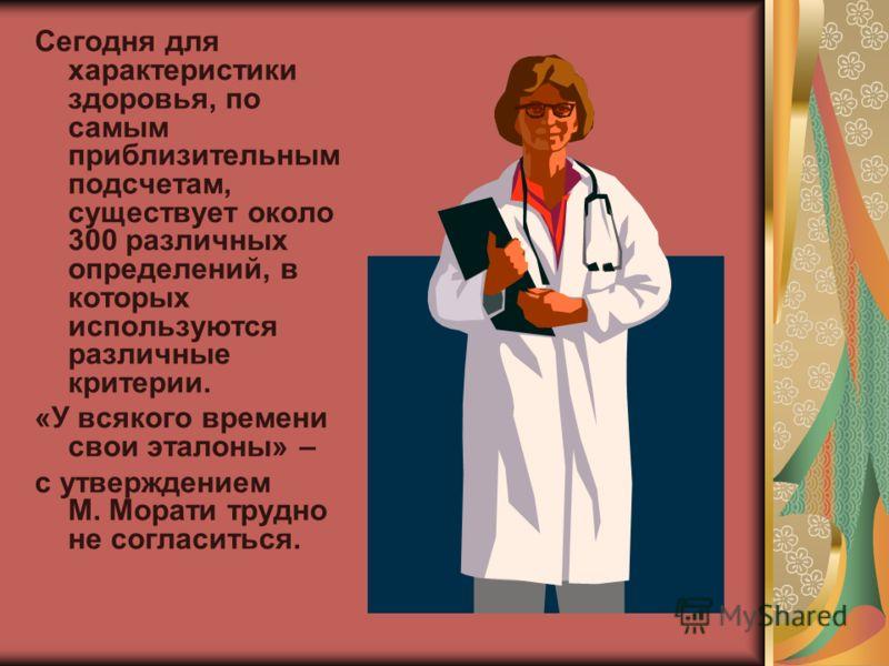 Сегодня для характеристики здоровья, по самым приблизительным подсчетам, существует около 300 различных определений, в которых используются различные критерии. «У всякого времени свои эталоны» – с утверждением М. Морати трудно не согласиться.