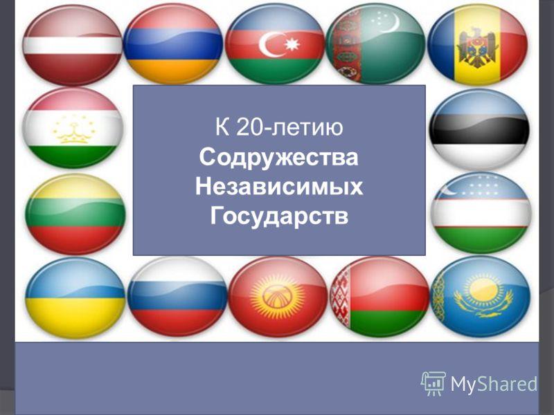 К 20-летию Содружества Независимых Государств