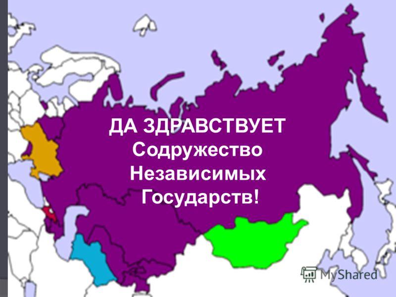ДА ЗДРАВСТВУЕТ Содружество Независимых Государств!