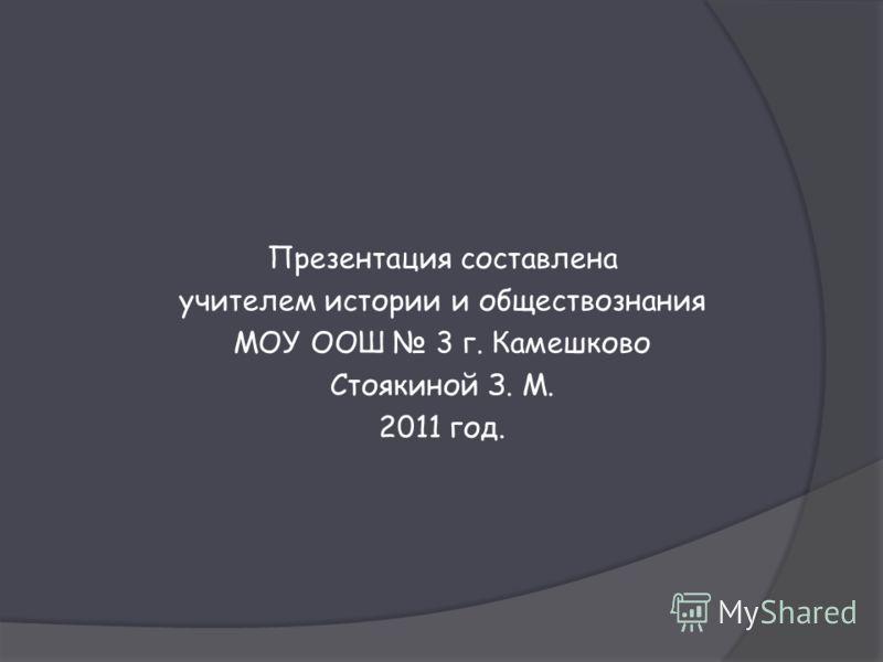 Презентация составлена учителем истории и обществознания МОУ ООШ 3 г. Камешково Стоякиной З. М. 2011 год.