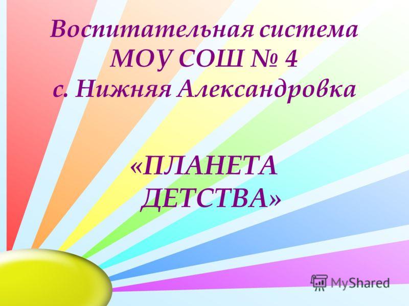 Воспитательная система МОУ СОШ 4 с. Нижняя Александровка «ПЛАНЕТА ДЕТСТВА»