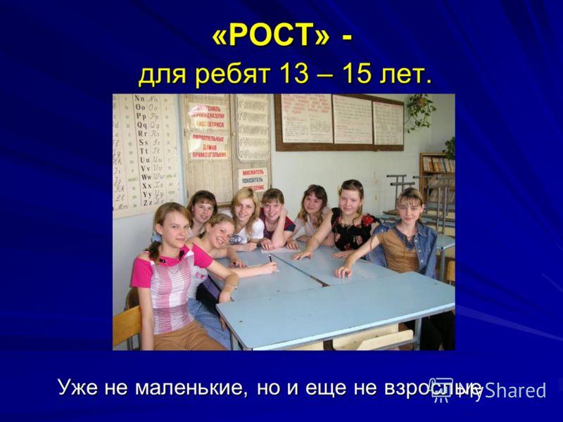 «РОСТ» - для ребят 13 – 15 лет. Уже не маленькие, но и еще не взрослые