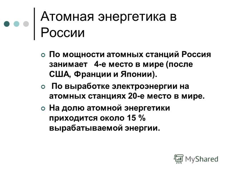 Атомная энергетика в России По мощности атомных станций Россия занимает 4-е место в мире (после США, Франции и Японии). По выработке электроэнергии на атомных станциях 20-е место в мире. На долю атомной энергетики приходится около 15 % вырабатываемой