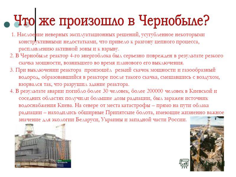 1. Наслоение неверных эксплуатационных решений, усугубленное некоторыми конструктивными недостатками, что привело к разгону цепного процесса, расплавлению активной зоны и к взрыву. 2. В Чернобыле pеактоp 4-го энергоблока был серьезно поврежден в резу