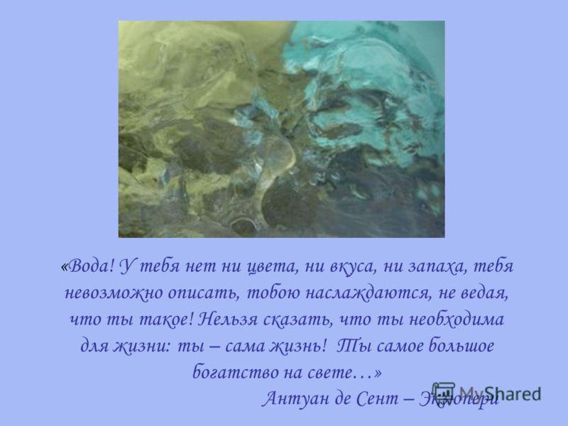 «Вода! У тебя нет ни цвета, ни вкуса, ни запаха, тебя невозможно описать, тобою наслаждаются, не ведая, что ты такое! Нельзя сказать, что ты необходима для жизни: ты – сама жизнь! Ты самое большое богатство на свете…» Антуан де Сент – Экзюпери