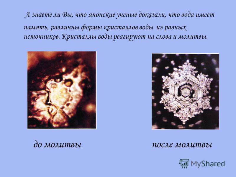 А знаете ли Вы, что японские ученые доказали, что вода имеет память, различны формы кристаллов воды из разных источников. Кристаллы воды реагируют на слова и молитвы. до молитвы после молитвы