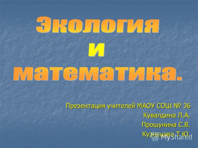 Презентация учителей МАОУ СОШ 36 Кувалдина Л.А. Прошунина С.В. Кузнецова Т.Ю.
