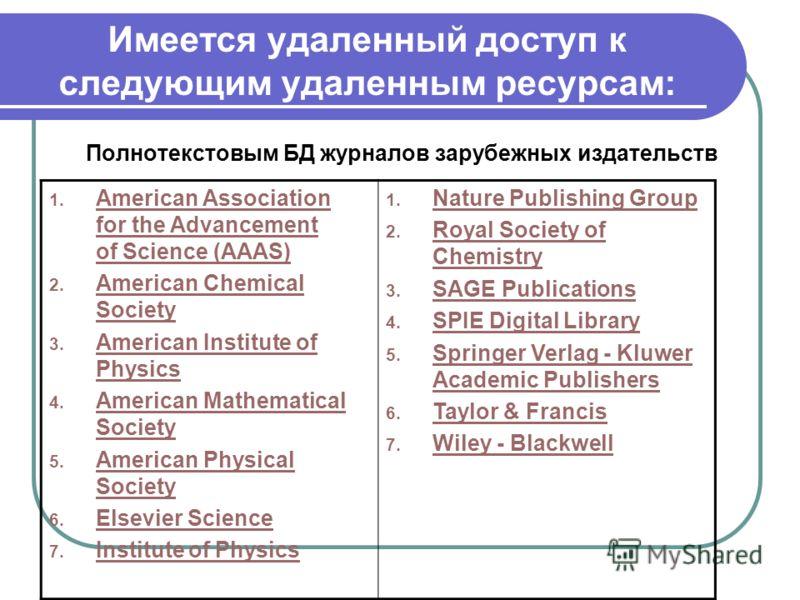 Имеется удаленный доступ к следующим удаленным ресурсам: Полнотекстовым БД журналов зарубежных издательств 1. American Association for the Advancement of Science (AAAS) American Association for the Advancement of Science (AAAS) 2. American Chemical S