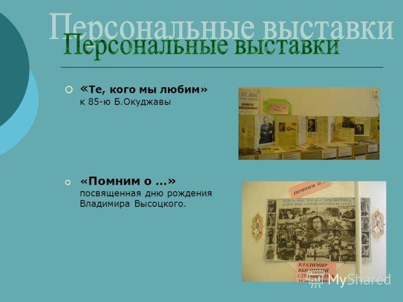 « Те, кого мы любим» к 85-ю Б.Окуджавы « Помним о …» посвященная дню рождения Владимира Высоцкого.